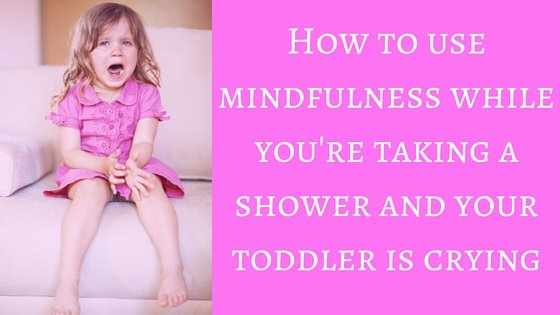 How to use mindfulness while you're taking a shower and your toddler is crying