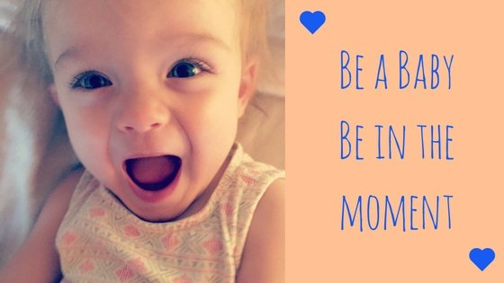 Be a baby. Be in the moment