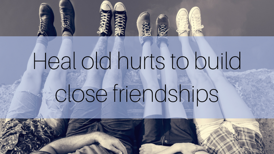 Heal old hurts to build close friendships