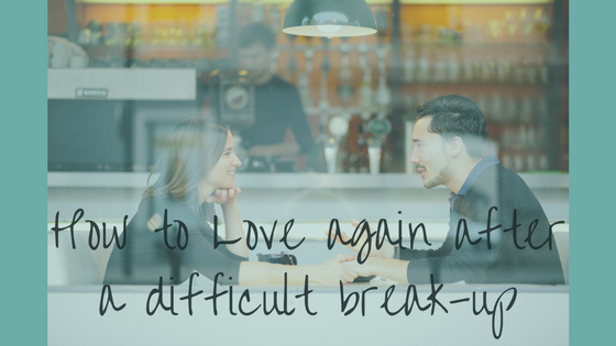 How to Love again after a difficult break-up